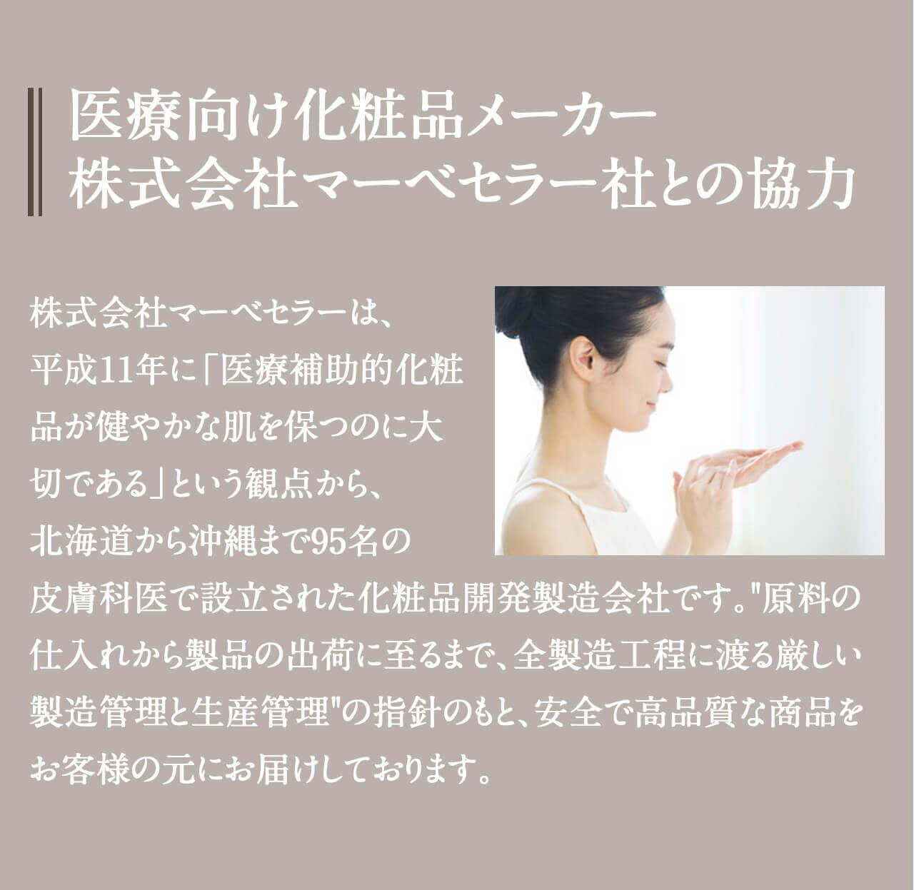 医療向け化粧品メーカー株式会社マーベセラー社との協力 株式会社マーベセラーは、平成11年に「医療補助的化粧品が健やかな肌を保つのに大切である」という観点から、北海道から沖縄まで95名の皮膚科医で設立された化粧品開発製造会社です。