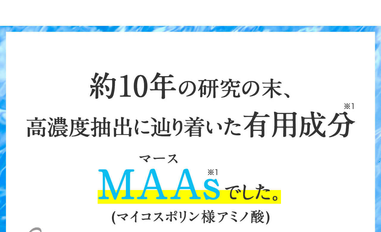 約10年の研究の末、高濃度抽出に辿り着いた有用成分 MAAs(マイコスポリン様アミノ酸)でした