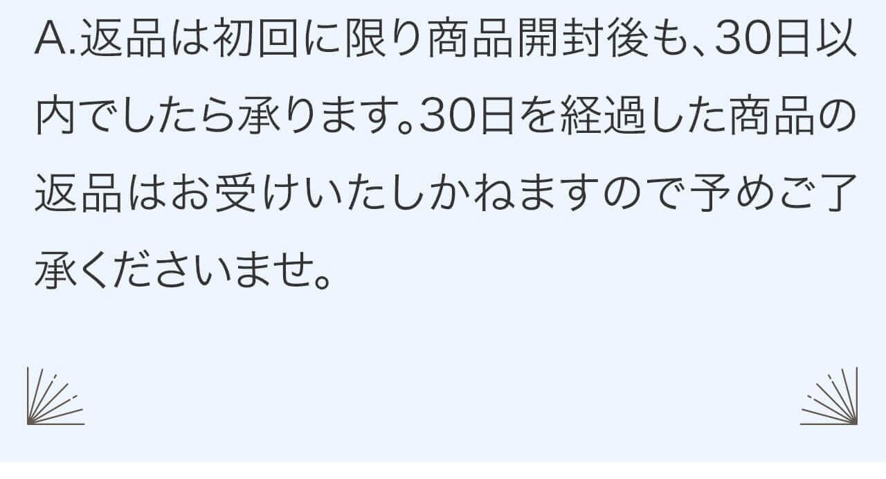 A.返品は初回に限り商品開封後も、30日以内でしたら承ります。30日を経過した商品の返品はお受けいたしかねますので予めご了承くださいませ。